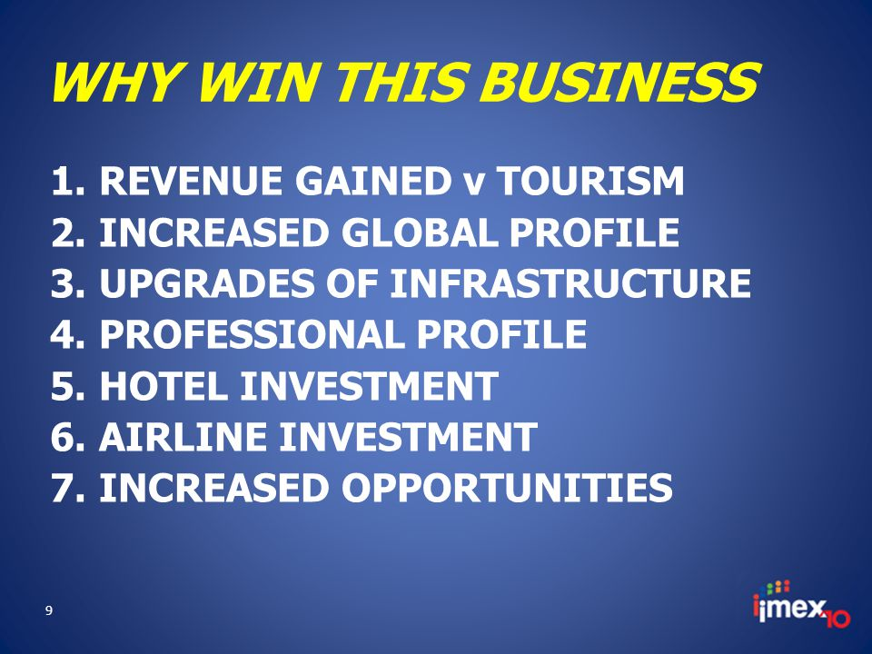 WHY WIN THIS BUSINESS 1.REVENUE GAINED v TOURISM 2.INCREASED GLOBAL PROFILE 3.UPGRADES OF INFRASTRUCTURE 4.PROFESSIONAL PROFILE 5.HOTEL INVESTMENT 6.AIRLINE INVESTMENT 7.INCREASED OPPORTUNITIES 9