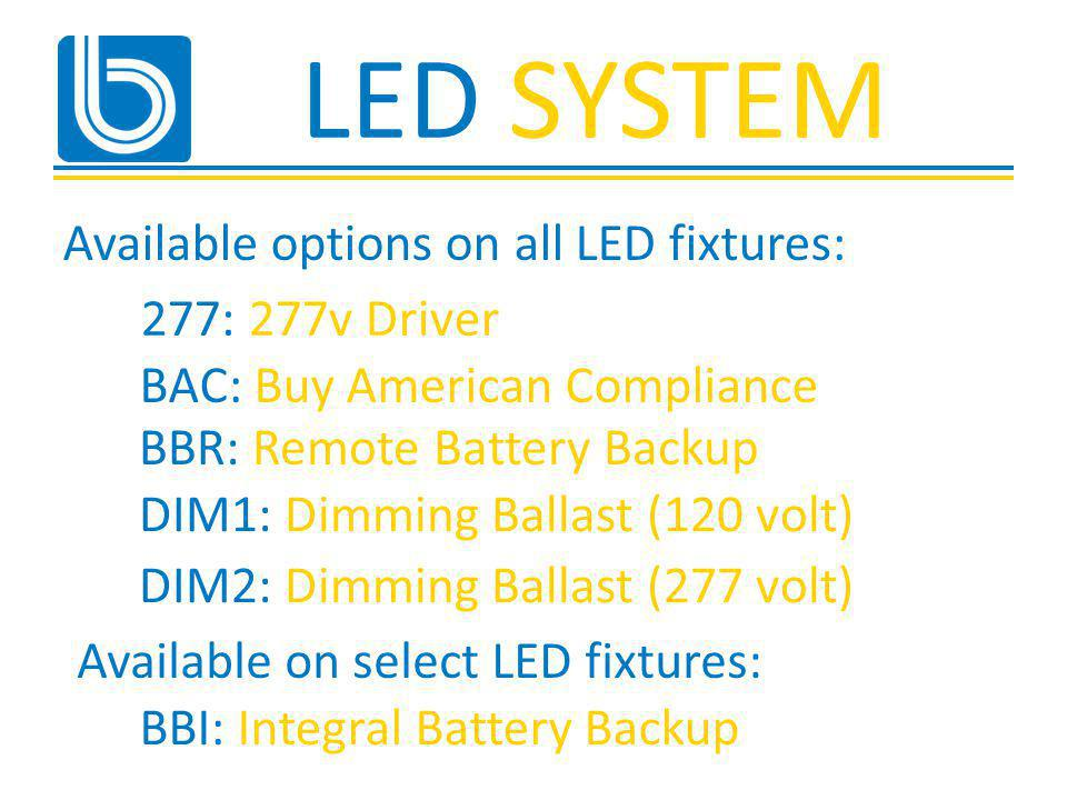 LED SYSTEM Available options on all LED fixtures: BAC: Buy American Compliance 277: 277v Driver BBR: Remote Battery Backup DIM1: Dimming Ballast (120 volt) DIM2: Dimming Ballast (277 volt) BBI: Integral Battery Backup Available on select LED fixtures: