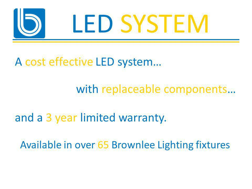 LED SYSTEM A cost effective LED system… with replaceable components… Available in over 65 Brownlee Lighting fixtures and a 3 year limited warranty.