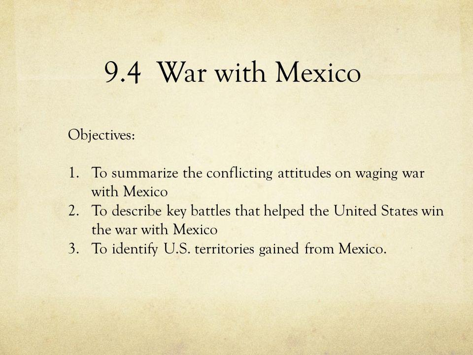 9.4 War with Mexico Objectives: 1.To summarize the conflicting attitudes on waging war with Mexico 2.To describe key battles that helped the United St