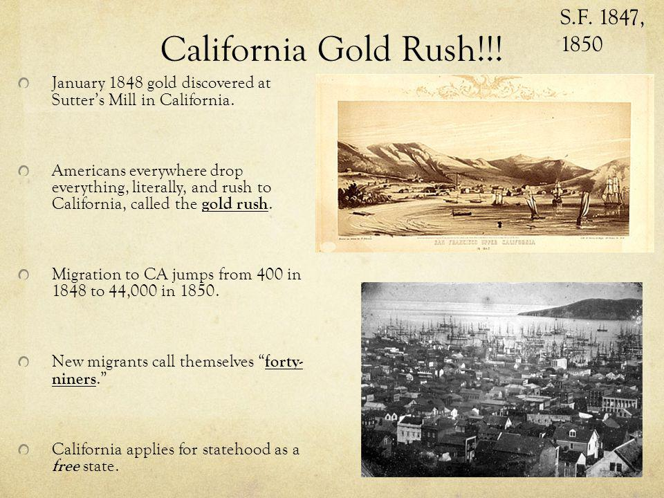 California Gold Rush!!! January 1848 gold discovered at Sutters Mill in California. Americans everywhere drop everything, literally, and rush to Calif