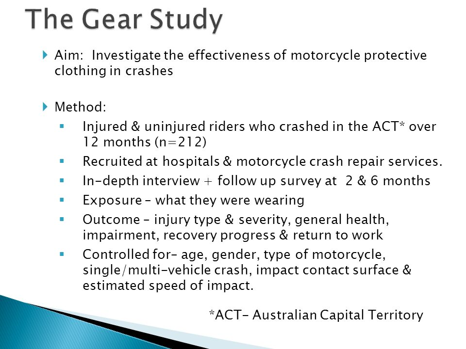 Aim: Investigate the effectiveness of motorcycle protective clothing in crashes Method: Injured & uninjured riders who crashed in the ACT* over 12 mon