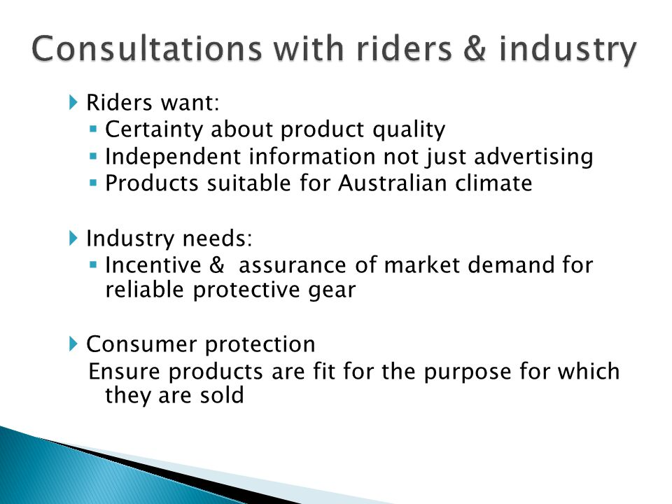 Riders want: Certainty about product quality Independent information not just advertising Products suitable for Australian climate Industry needs: Incentive & assurance of market demand for reliable protective gear Consumer protection Ensure products are fit for the purpose for which they are sold