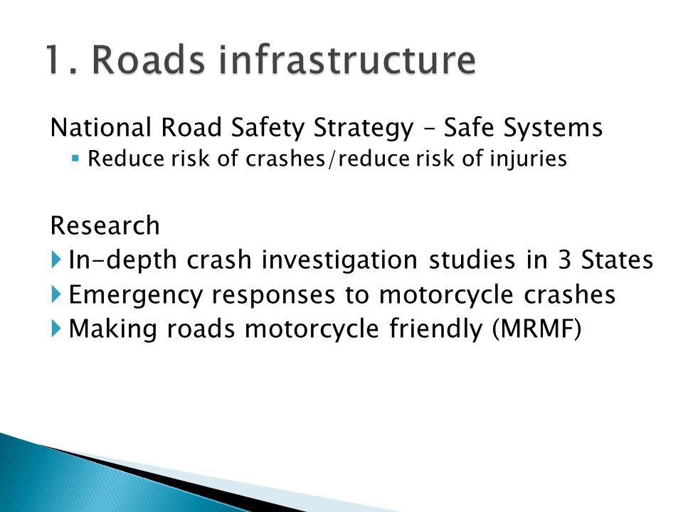 National Road Safety Strategy – Safe Systems Reduce risk of crashes/reduce risk of injuries Research In-depth crash investigation studies in 3 States Emergency responses to motorcycle crashes Making roads motorcycle friendly (MRMF)