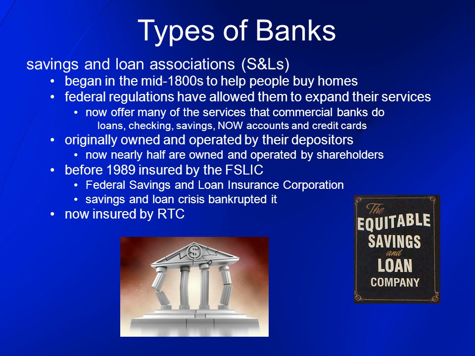 savings and loan associations (S&Ls) began in the mid-1800s to help people buy homes federal regulations have allowed them to expand their services no