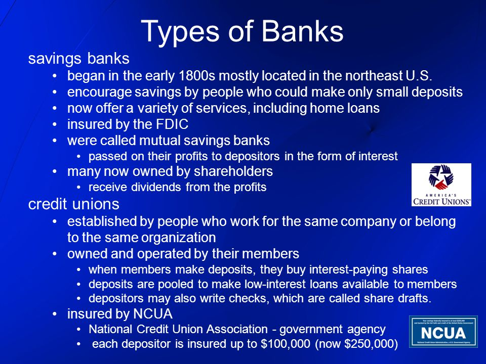 savings banks began in the early 1800s mostly located in the northeast U.S. encourage savings by people who could make only small deposits now offer a