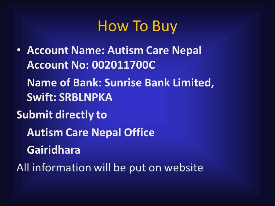 How To Buy Account Name: Autism Care Nepal Account No: 002011700C Name of Bank: Sunrise Bank Limited, Swift: SRBLNPKA Submit directly to Autism Care Nepal Office Gairidhara All information will be put on website