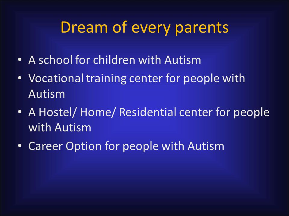 Dream of every parents A school for children with Autism Vocational training center for people with Autism A Hostel/ Home/ Residential center for peop