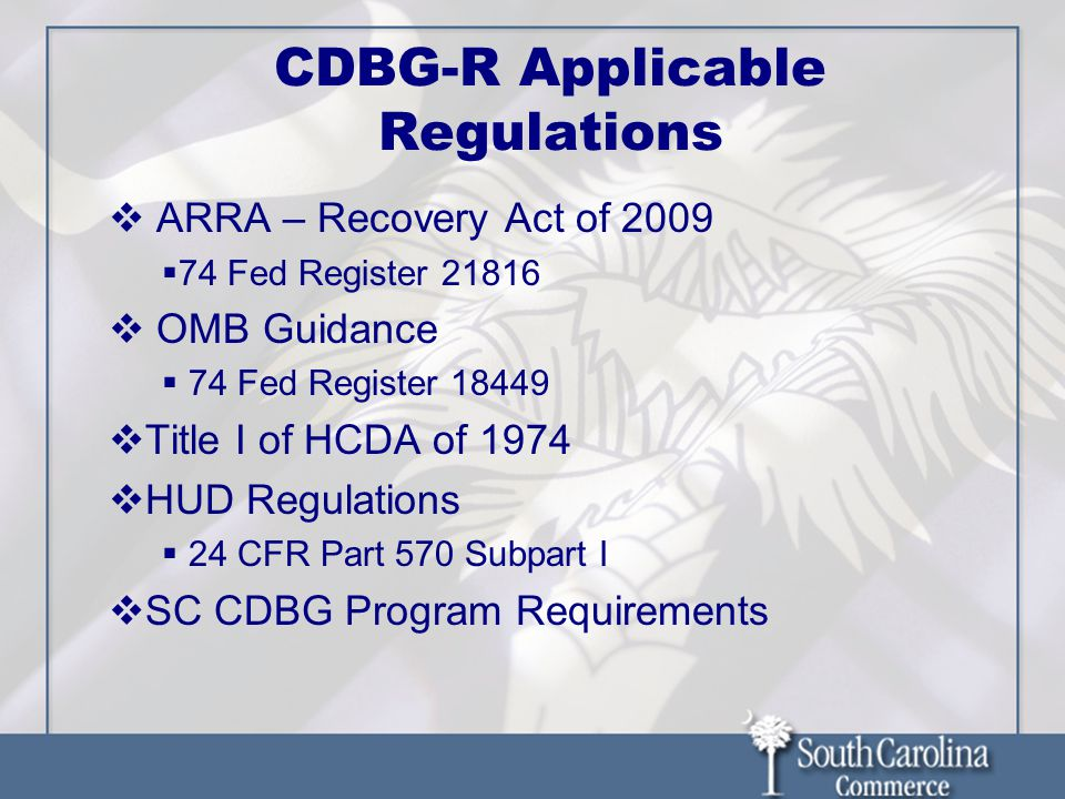 CDBG-R Applicable Regulations ARRA – Recovery Act of 2009 74 Fed Register 21816 OMB Guidance 74 Fed Register 18449 Title I of HCDA of 1974 HUD Regulations 24 CFR Part 570 Subpart I SC CDBG Program Requirements