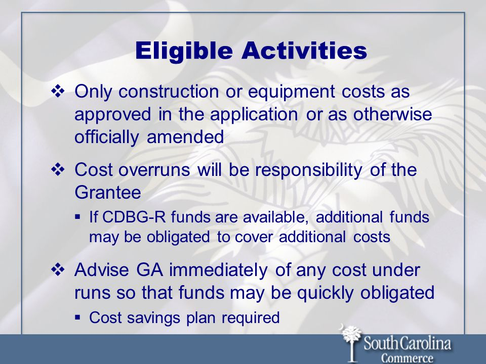 Eligible Activities Only construction or equipment costs as approved in the application or as otherwise officially amended Cost overruns will be responsibility of the Grantee If CDBG-R funds are available, additional funds may be obligated to cover additional costs Advise GA immediately of any cost under runs so that funds may be quickly obligated Cost savings plan required
