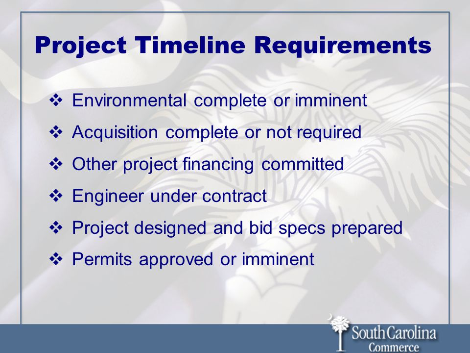 Project Timeline Requirements Environmental complete or imminent Acquisition complete or not required Other project financing committed Engineer under contract Project designed and bid specs prepared Permits approved or imminent