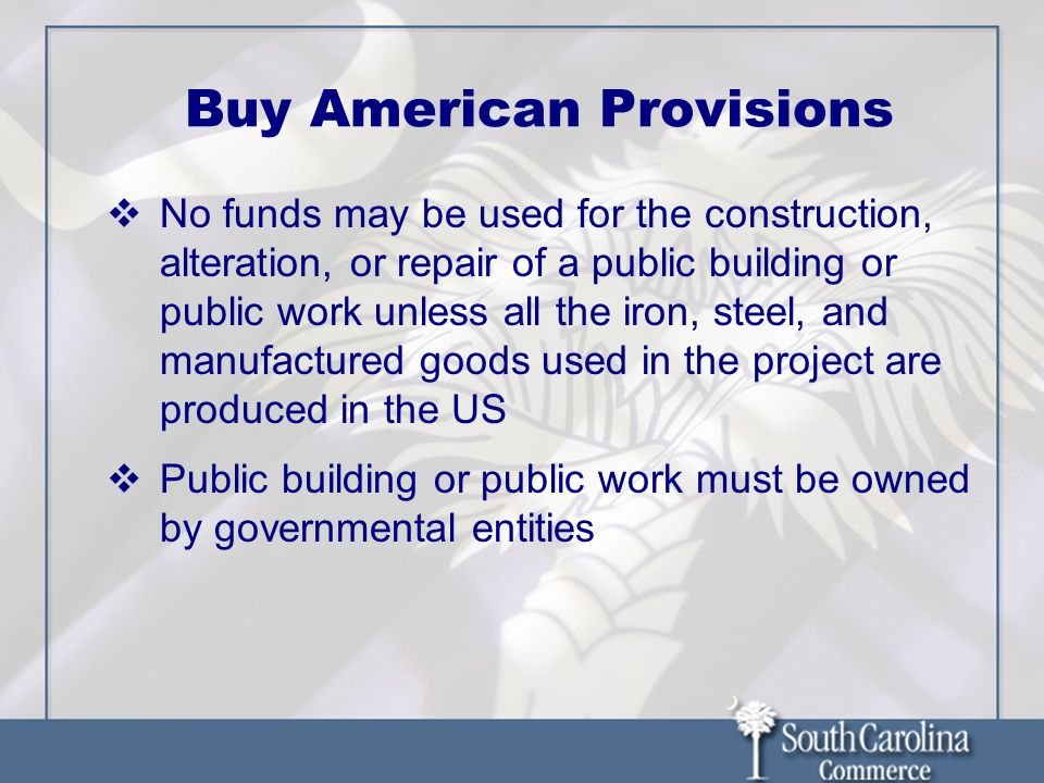 Buy American Provisions No funds may be used for the construction, alteration, or repair of a public building or public work unless all the iron, steel, and manufactured goods used in the project are produced in the US Public building or public work must be owned by governmental entities