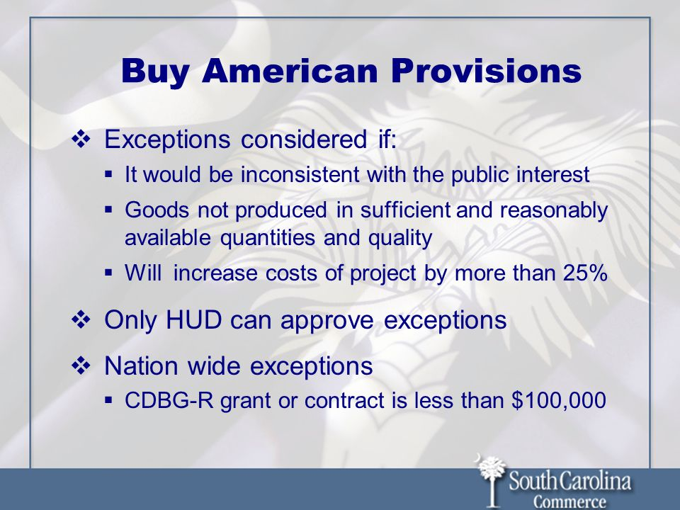 Buy American Provisions Exceptions considered if: It would be inconsistent with the public interest Goods not produced in sufficient and reasonably available quantities and quality Will increase costs of project by more than 25% Only HUD can approve exceptions Nation wide exceptions CDBG-R grant or contract is less than $100,000