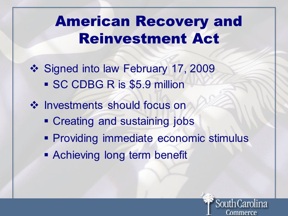American Recovery and Reinvestment Act Signed into law February 17, 2009 SC CDBG R is $5.9 million Investments should focus on Creating and sustaining jobs Providing immediate economic stimulus Achieving long term benefit