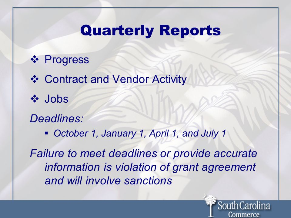 Quarterly Reports Progress Contract and Vendor Activity Jobs Deadlines: October 1, January 1, April 1, and July 1 Failure to meet deadlines or provide accurate information is violation of grant agreement and will involve sanctions