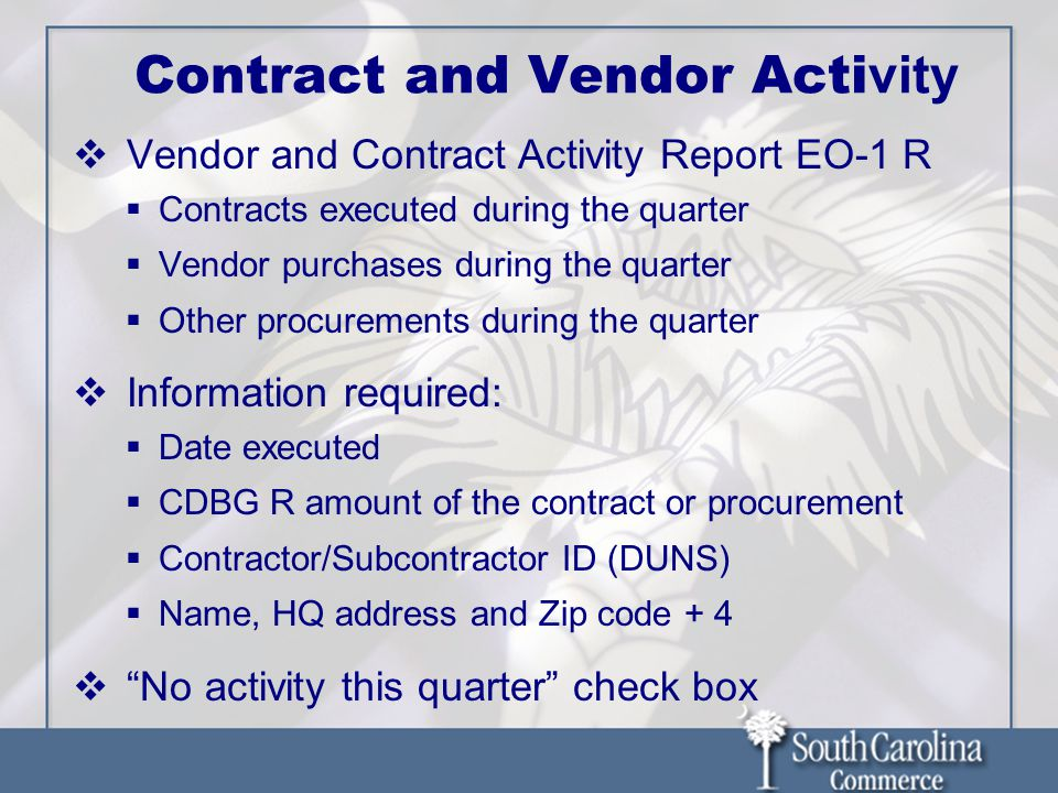 Contract and Vendor Acti vity Vendor and Contract Activity Report EO-1 R Contracts executed during the quarter Vendor purchases during the quarter Other procurements during the quarter Information required: Date executed CDBG R amount of the contract or procurement Contractor/Subcontractor ID (DUNS) Name, HQ address and Zip code + 4 No activity this quarter check box