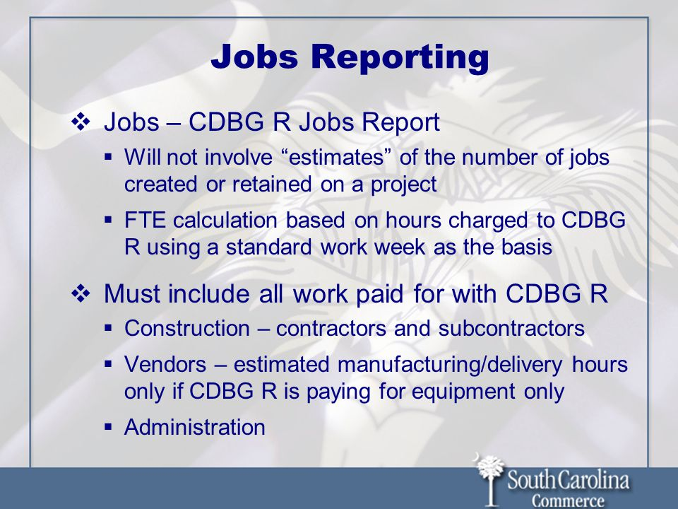 Jobs Reporting Jobs – CDBG R Jobs Report Will not involve estimates of the number of jobs created or retained on a project FTE calculation based on ho