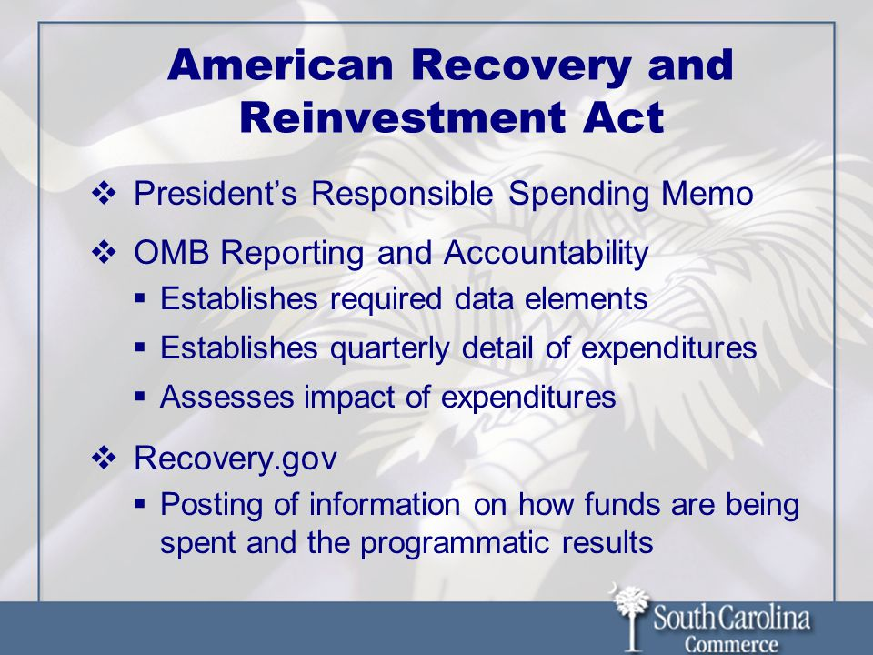 American Recovery and Reinvestment Act Presidents Responsible Spending Memo OMB Reporting and Accountability Establishes required data elements Establishes quarterly detail of expenditures Assesses impact of expenditures Recovery.gov Posting of information on how funds are being spent and the programmatic results