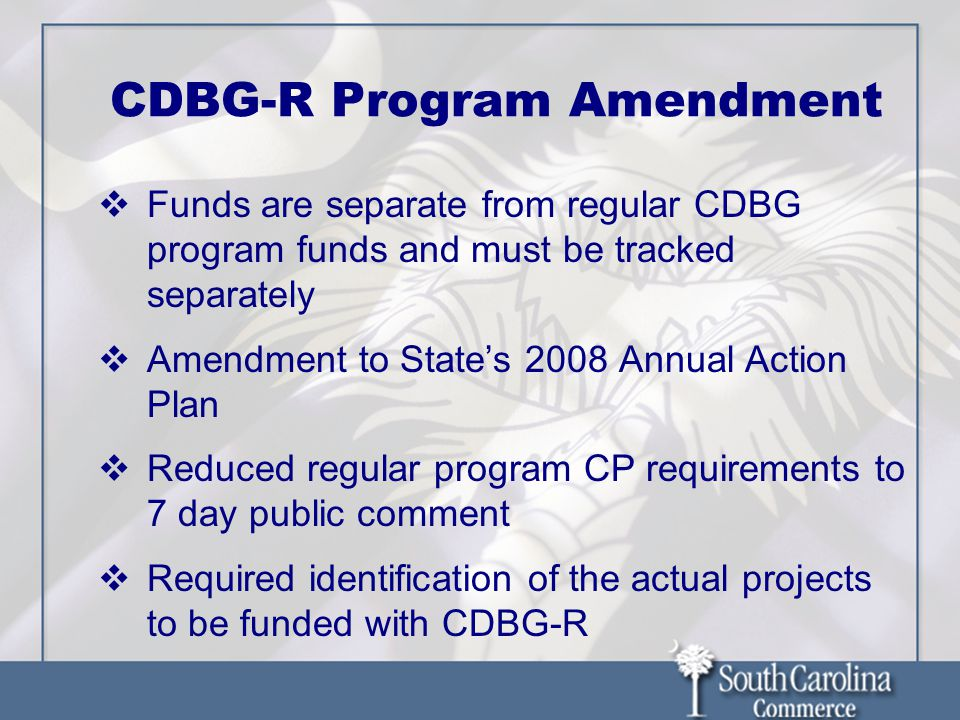 CDBG-R Program Amendment Funds are separate from regular CDBG program funds and must be tracked separately Amendment to States 2008 Annual Action Plan Reduced regular program CP requirements to 7 day public comment Required identification of the actual projects to be funded with CDBG-R