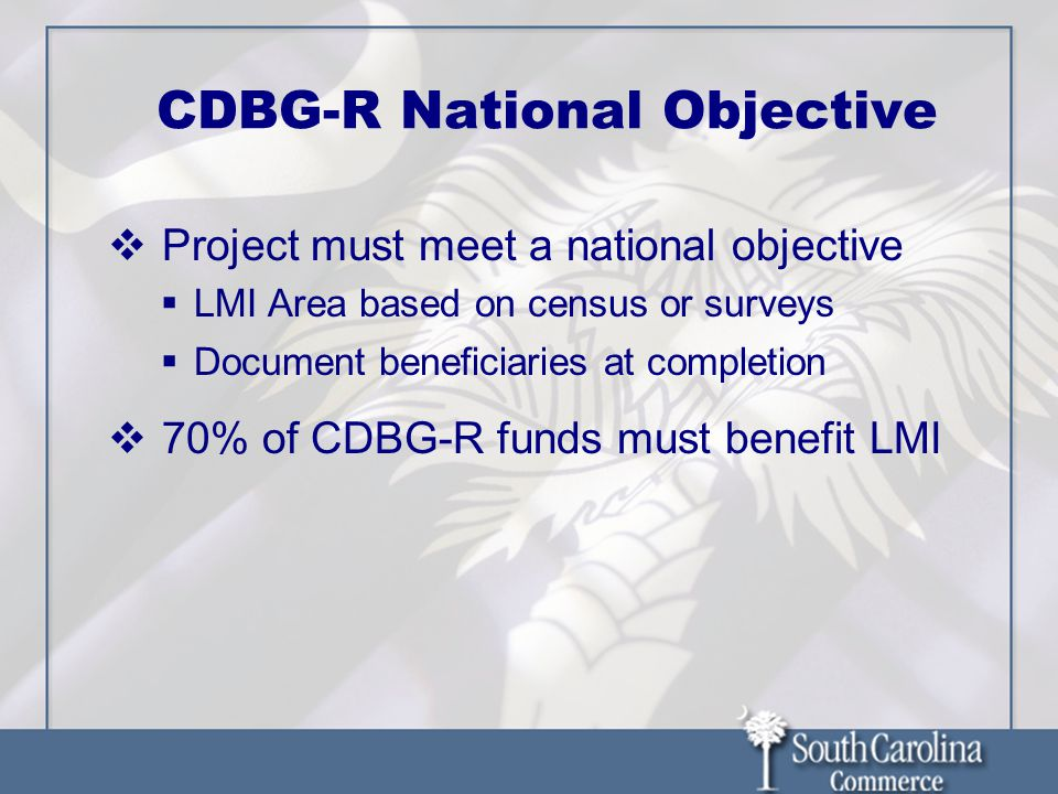 CDBG-R National Objective Project must meet a national objective LMI Area based on census or surveys Document beneficiaries at completion 70% of CDBG-
