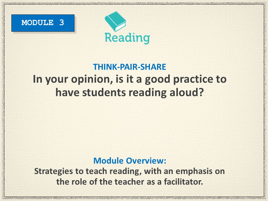 Module Overview: Strategies to teach reading, with an emphasis on the role of the teacher as a facilitator. THINK-PAIR-SHARE In your opinion, is it a