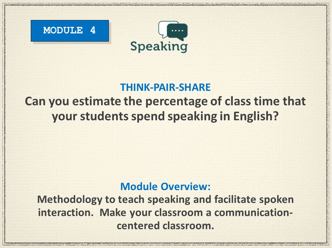 Module Overview: Methodology to teach speaking and facilitate spoken interaction. Make your classroom a communication- centered classroom. THINK-PAIR-