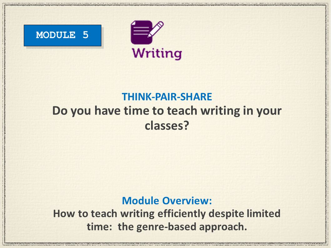 Module Overview: How to teach writing efficiently despite limited time: the genre-based approach. THINK-PAIR-SHARE Do you have time to teach writing i