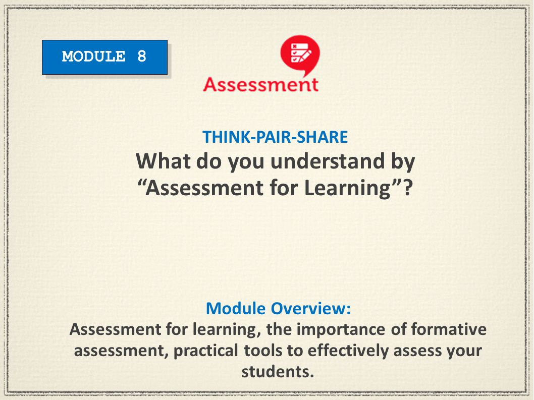 Module Overview: Assessment for learning, the importance of formative assessment, practical tools to effectively assess your students. THINK-PAIR-SHAR