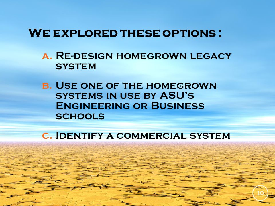 We explored these options : a.Re-design homegrown legacy system b.Use one of the homegrown systems in use by ASUs Engineering or Business schools c.Identify a commercial system 10