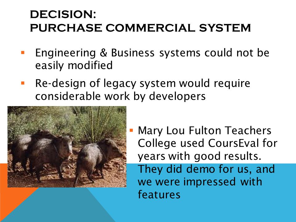 DECISION: PURCHASE COMMERCIAL SYSTEM Engineering & Business systems could not be easily modified Re-design of legacy system would require considerable work by developers Mary Lou Fulton Teachers College used CoursEval for years with good results.