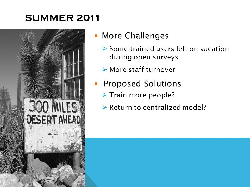 SUMMER 2011 More Challenges Some trained users left on vacation during open surveys More staff turnover Proposed Solutions Train more people.