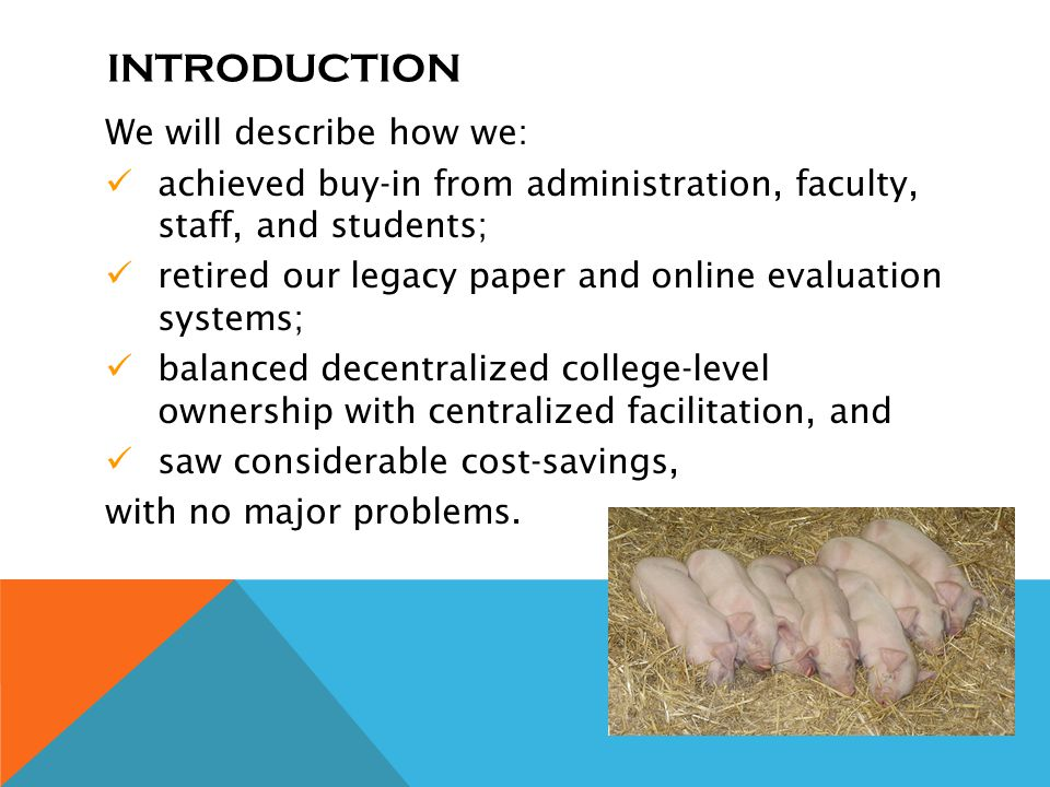 INTRODUCTION We will describe how we: achieved buy-in from administration, faculty, staff, and students; retired our legacy paper and online evaluation systems; balanced decentralized college-level ownership with centralized facilitation, and saw considerable cost-savings, with no major problems.