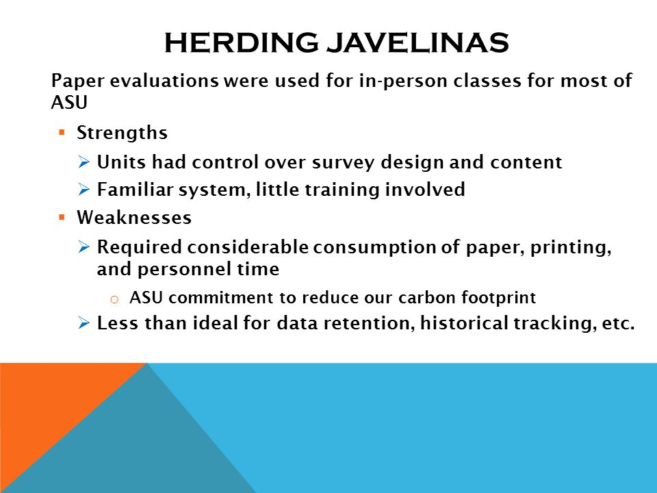 HERDING JAVELINAS Paper evaluations were used for in-person classes for most of ASU Strengths Units had control over survey design and content Familiar system, little training involved Weaknesses Required considerable consumption of paper, printing, and personnel time o ASU commitment to reduce our carbon footprint Less than ideal for data retention, historical tracking, etc.