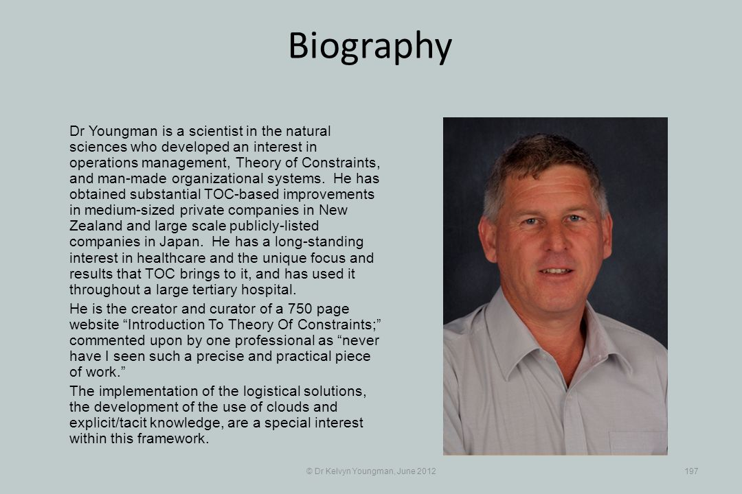 © Dr Kelvyn Youngman, June 2012197 Biography Dr Youngman is a scientist in the natural sciences who developed an interest in operations management, Theory of Constraints, and man-made organizational systems.