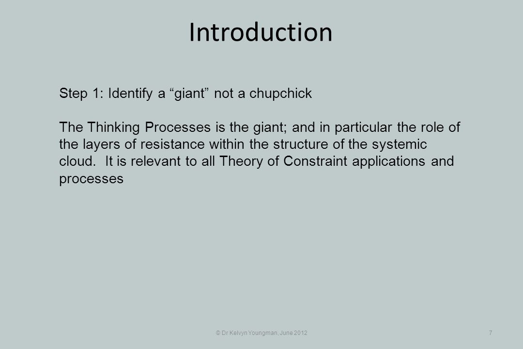 © Dr Kelvyn Youngman, June 20127 Introduction Step 1: Identify a giant not a chupchick The Thinking Processes is the giant; and in particular the role