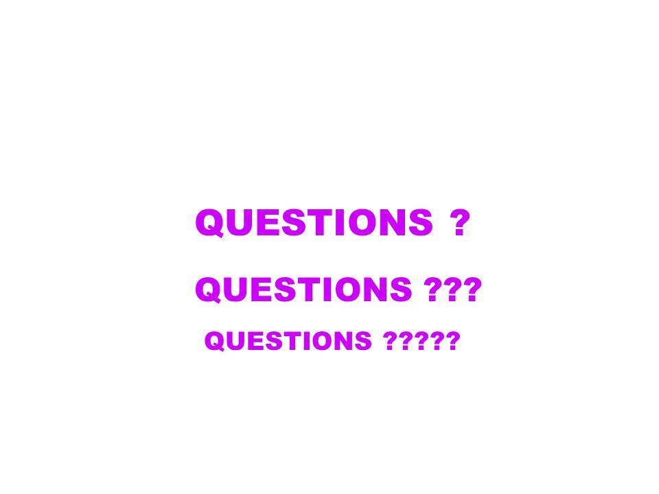 QUESTIONS ? QUESTIONS ??? QUESTIONS ?????