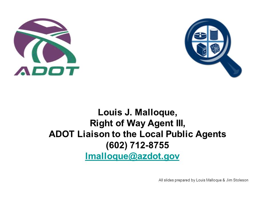 Louis J. Malloque, Right of Way Agent III, ADOT Liaison to the Local Public Agents (602) 712-8755 lmalloque@azdot.gov All slides prepared by Louis Mal