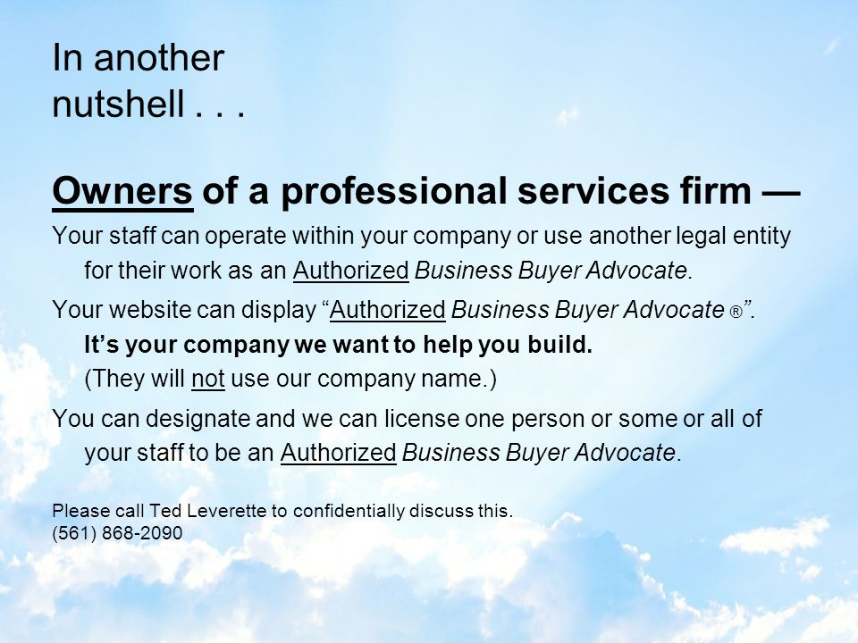 In a nutshell... Be an Authorized Business Buyer Advocate In response to business service providers who want to increase income, diversify and differe