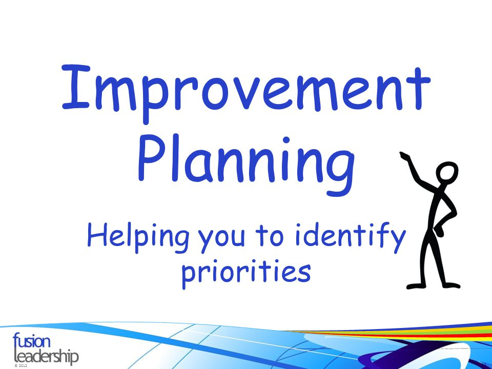 © 2012 Improvement Planning Helping you to identify priorities