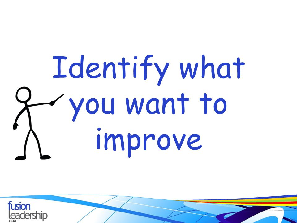 © 2012 Identify what you want to improve