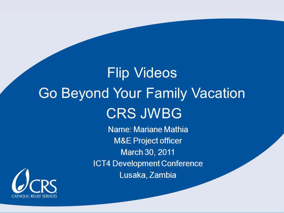 Flip Videos Go Beyond Your Family Vacation CRS JWBG Name: Mariane Mathia M&E Project officer March 30, 2011 ICT4 Development Conference Lusaka, Zambia