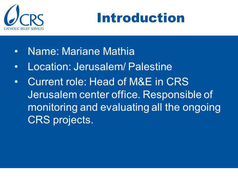 Introduction Name: Mariane Mathia Location: Jerusalem/ Palestine Current role: Head of M&E in CRS Jerusalem center office.
