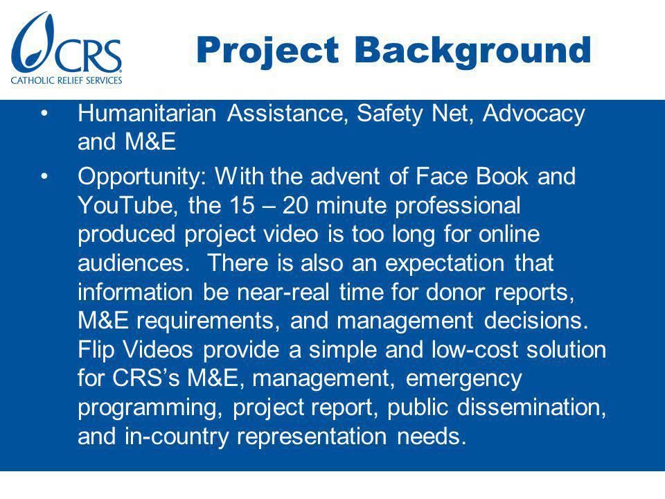 Project Background Humanitarian Assistance, Safety Net, Advocacy and M&E Opportunity: With the advent of Face Book and YouTube, the 15 – 20 minute professional produced project video is too long for online audiences.