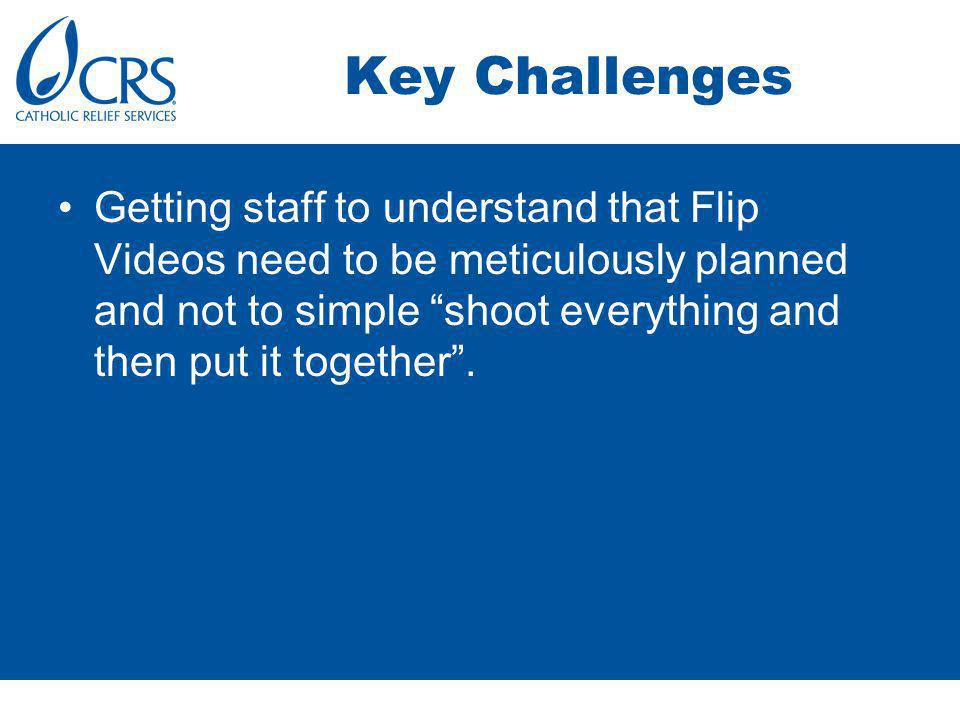 Key Challenges Getting staff to understand that Flip Videos need to be meticulously planned and not to simple shoot everything and then put it together.