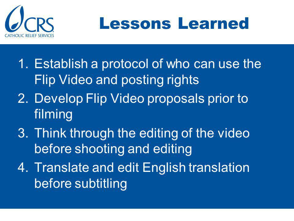 Lessons Learned 1.Establish a protocol of who can use the Flip Video and posting rights 2.Develop Flip Video proposals prior to filming 3.Think through the editing of the video before shooting and editing 4.Translate and edit English translation before subtitling