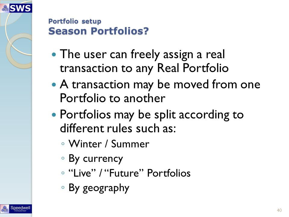Portfolio setup Season Portfolios? The user can freely assign a real transaction to any Real Portfolio A transaction may be moved from one Portfolio t