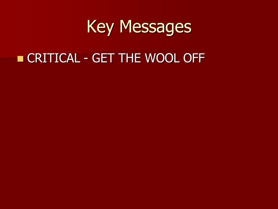 Key Messages CRITICAL - GET THE WOOL OFF CRITICAL - GET THE WOOL OFF