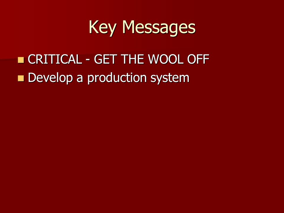 Key Messages CRITICAL - GET THE WOOL OFF CRITICAL - GET THE WOOL OFF Develop a production system Develop a production system