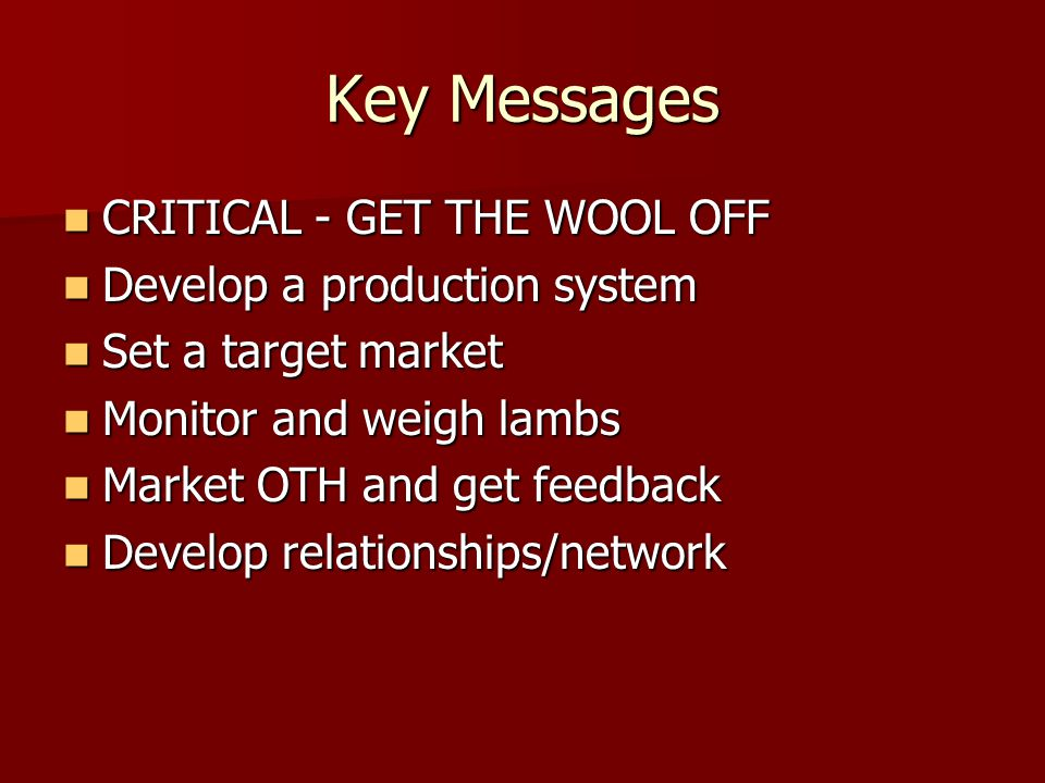Key Messages CRITICAL - GET THE WOOL OFF CRITICAL - GET THE WOOL OFF Develop a production system Develop a production system Set a target market Set a