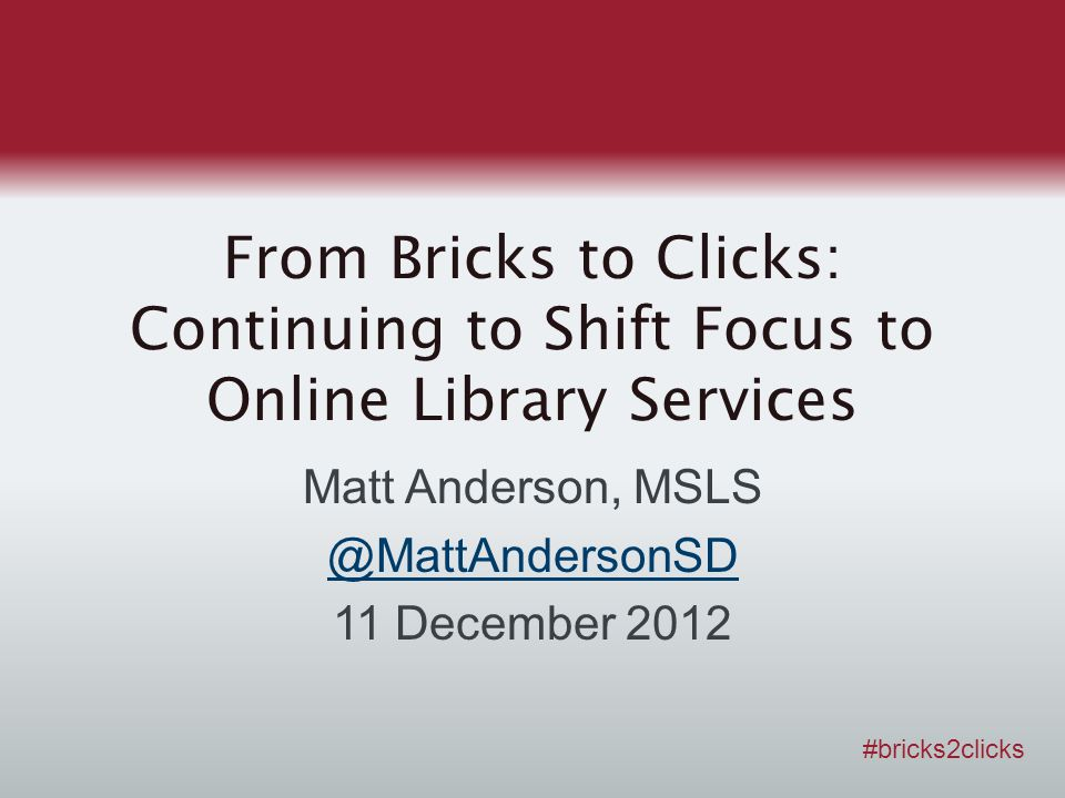 From Bricks to Clicks: Continuing to Shift Focus to Online Library Services Matt Anderson, MSLS @MattAndersonSD 11 December 2012 #bricks2clicks
